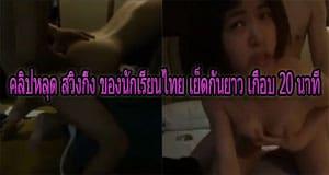 คลิปหลุด สวิงกิ้ง ของนักเรียนไทย เย็ดกันยาว เกือบ 20 นาที