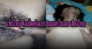 แฟนใหม่ พึ่งเย็ดครั้งแรก ขอแตกในเลย เสียงไทย