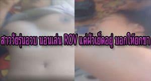 สาววัยรุ่นอวบ นอนเล่น ROV แต่ผัวเย็ดอยู่ บอกให้ยกขาขึ้น