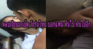 หลบเรียนมาเย็ด วัยรุ่นไทย บอกแฟน หันไป หันไปอีก